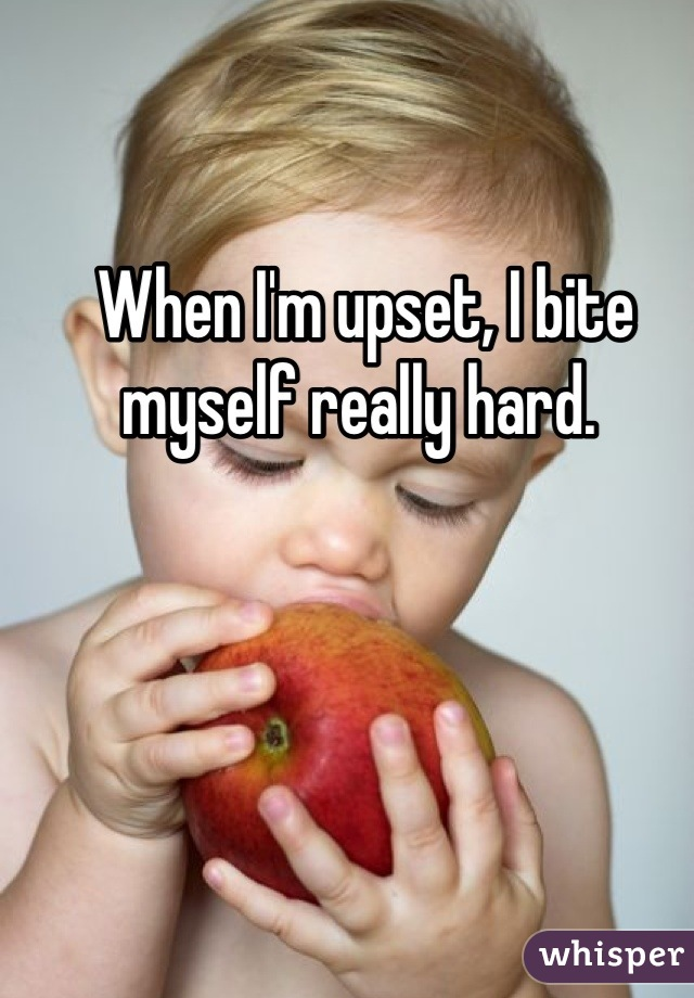 When I'm upset, I bite myself really hard.