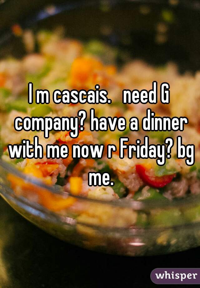 I m cascais.   need G company? have a dinner with me now r Friday? bg me.