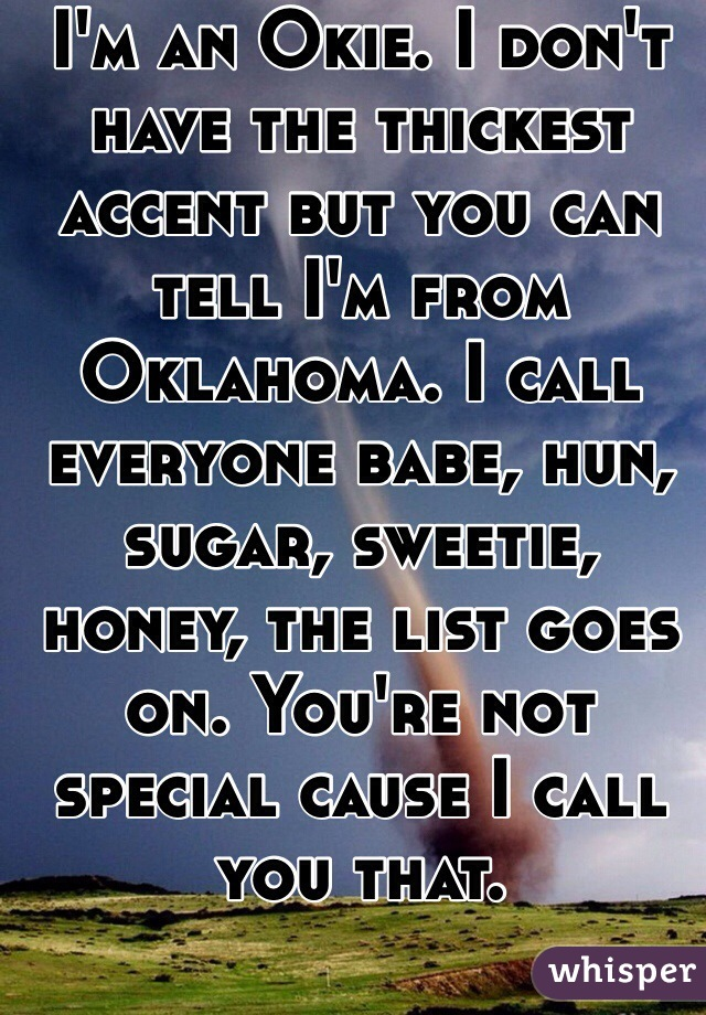 I'm an Okie. I don't have the thickest accent but you can tell I'm from Oklahoma. I call everyone babe, hun, sugar, sweetie, honey, the list goes on. You're not special cause I call you that.