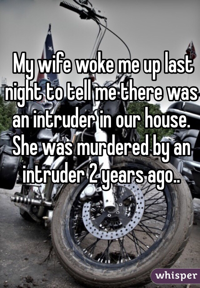 My wife woke me up last night to tell me there was an intruder in our house. She was murdered by an intruder 2 years ago..