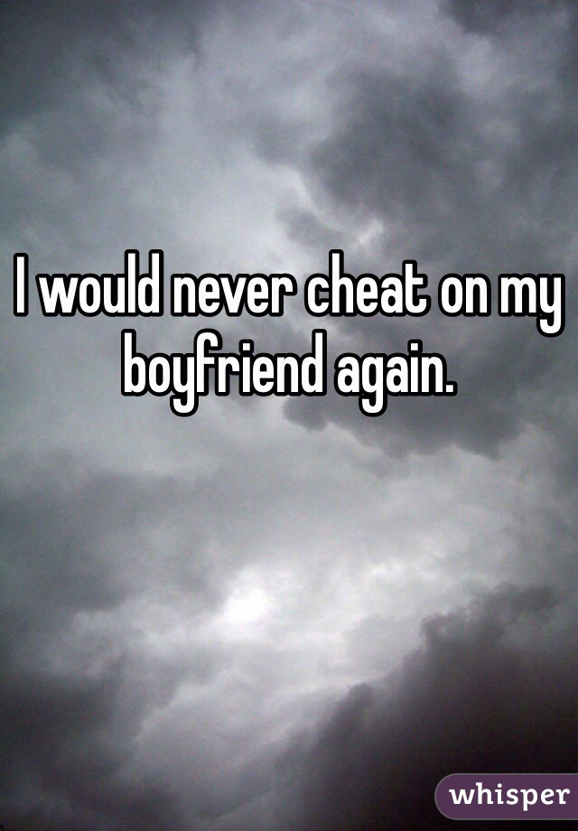 I would never cheat on my boyfriend again.