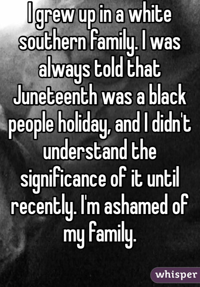 I grew up in a white southern family. I was always told that Juneteenth was a black people holiday, and I didn't understand the significance of it until recently. I'm ashamed of my family.