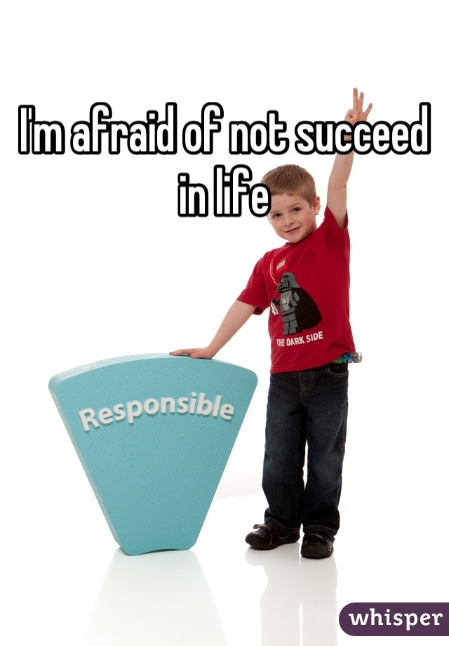 I'm afraid of not succeed in life