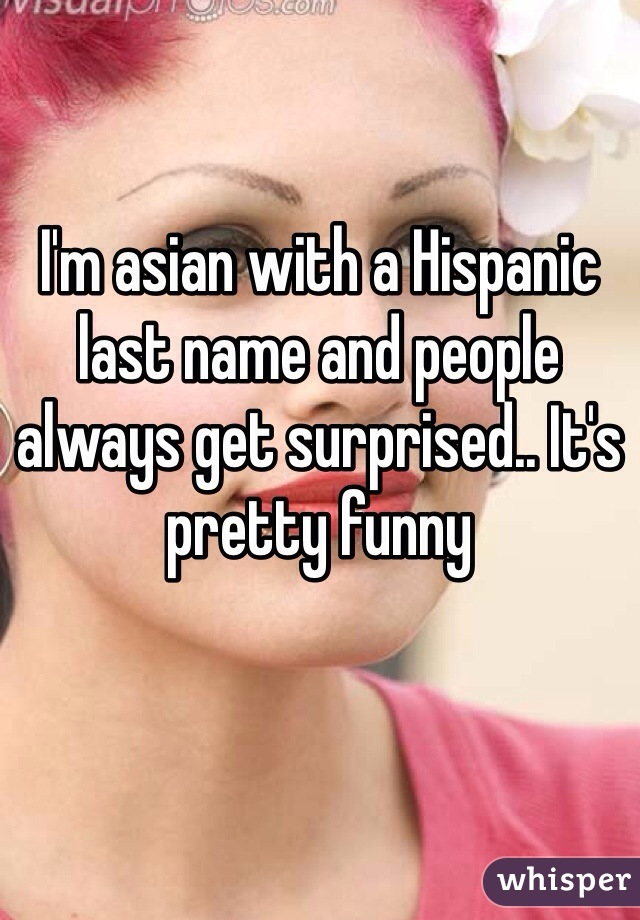 I'm asian with a Hispanic last name and people always get surprised.. It's pretty funny