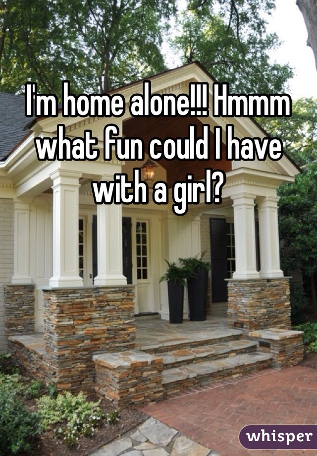 I'm home alone!!! Hmmm what fun could I have with a girl?