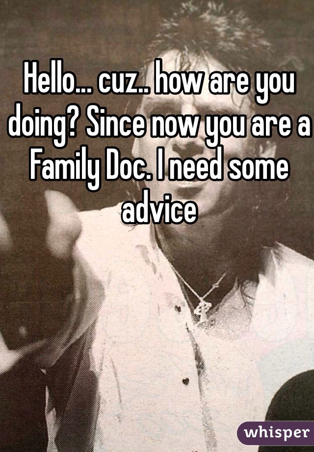 Hello... cuz.. how are you doing? Since now you are a Family Doc. I need some advice