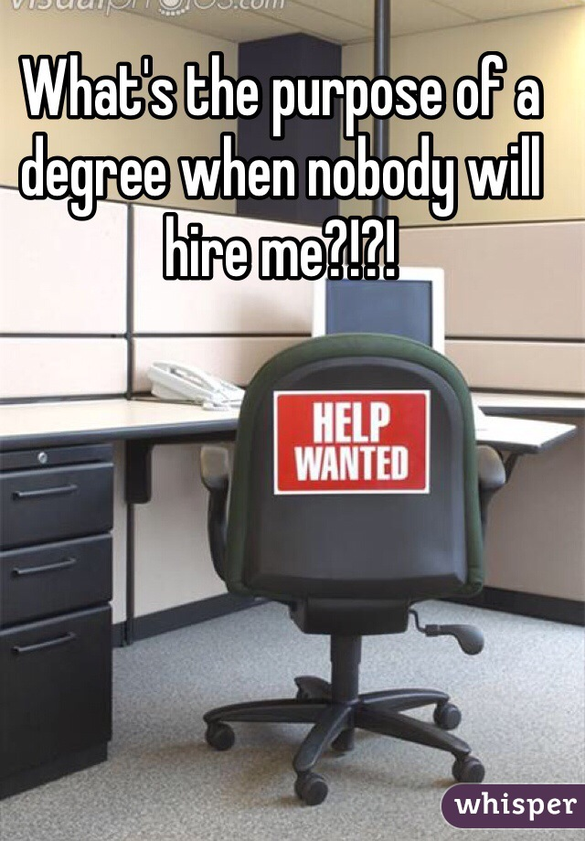 What's the purpose of a degree when nobody will hire me?!?!