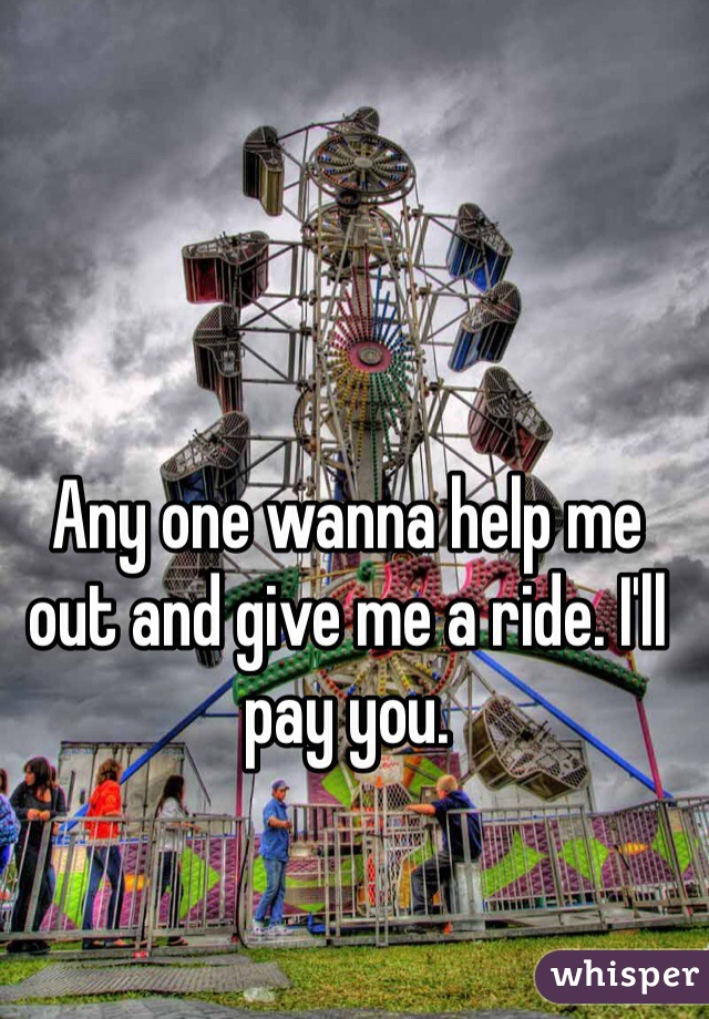 Any one wanna help me out and give me a ride. I'll pay you.