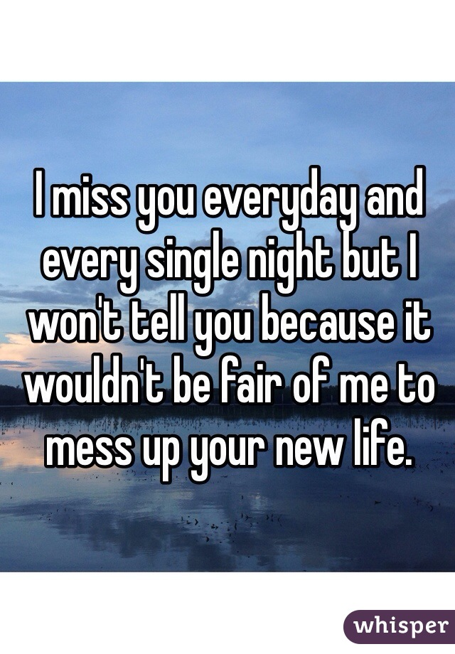 I miss you everyday and every single night but I won't tell you because it wouldn't be fair of me to mess up your new life.