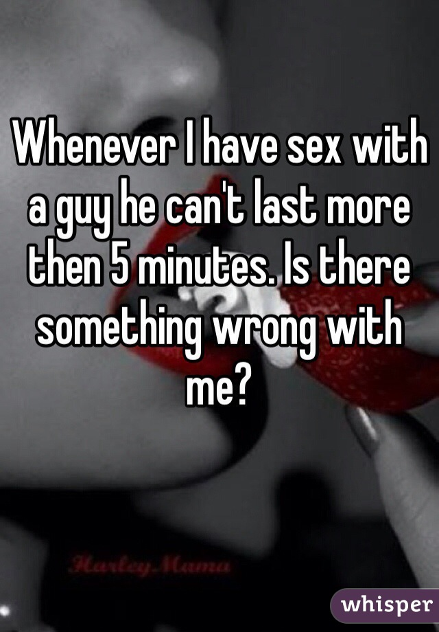 Whenever I have sex with a guy he can't last more then 5 minutes. Is there something wrong with me?