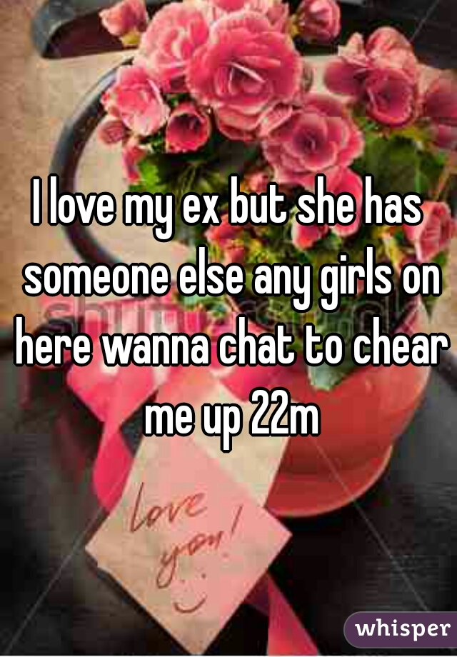 I love my ex but she has someone else any girls on here wanna chat to chear me up 22m