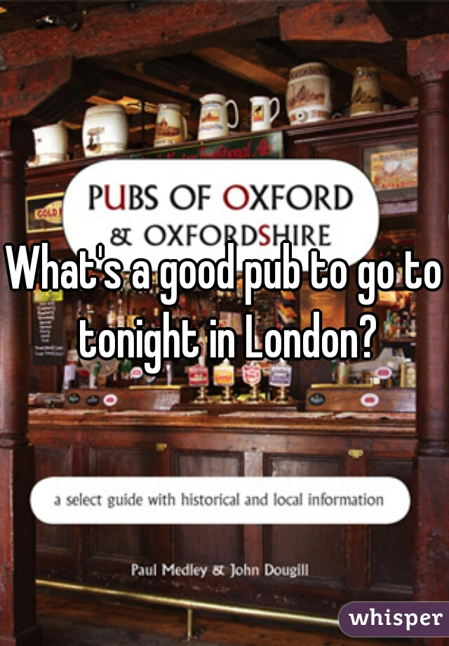 What's a good pub to go to tonight in London?