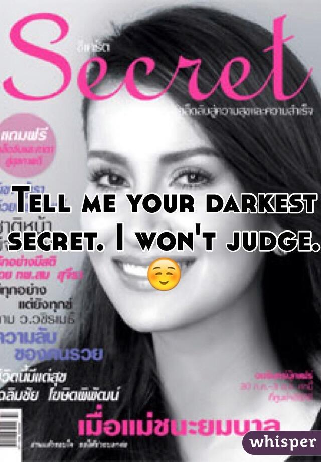 Tell me your darkest secret. I won't judge. ☺️