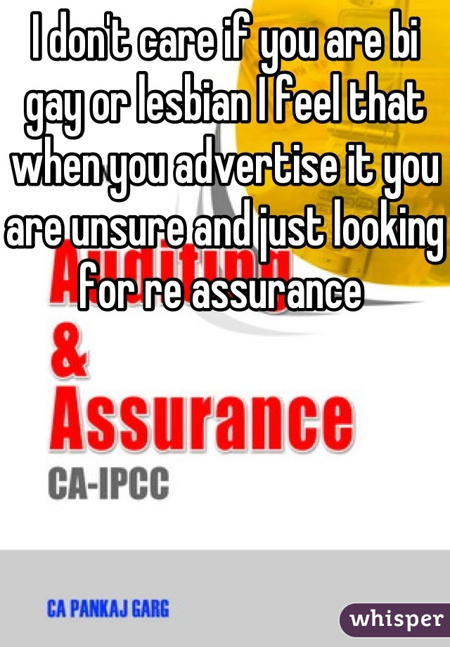 I don't care if you are bi gay or lesbian I feel that when you advertise it you are unsure and just looking for re assurance