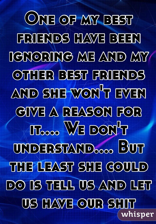 One of my best friends have been ignoring me and my other best friends and she won't even give a reason for it.... We don't understand.... But the least she could do is tell us and let us have our shit back..
