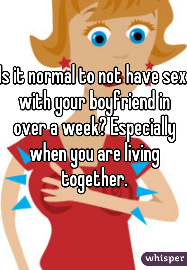 Is it normal to not have sex with your boyfriend in over a week? Especially when you are living together.