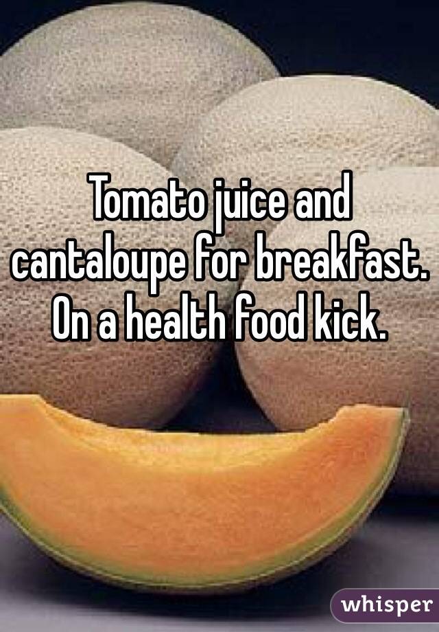 Tomato juice and cantaloupe for breakfast. On a health food kick.
