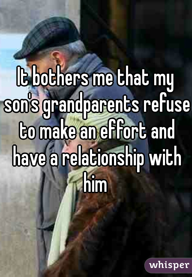 It bothers me that my son's grandparents refuse to make an effort and have a relationship with him