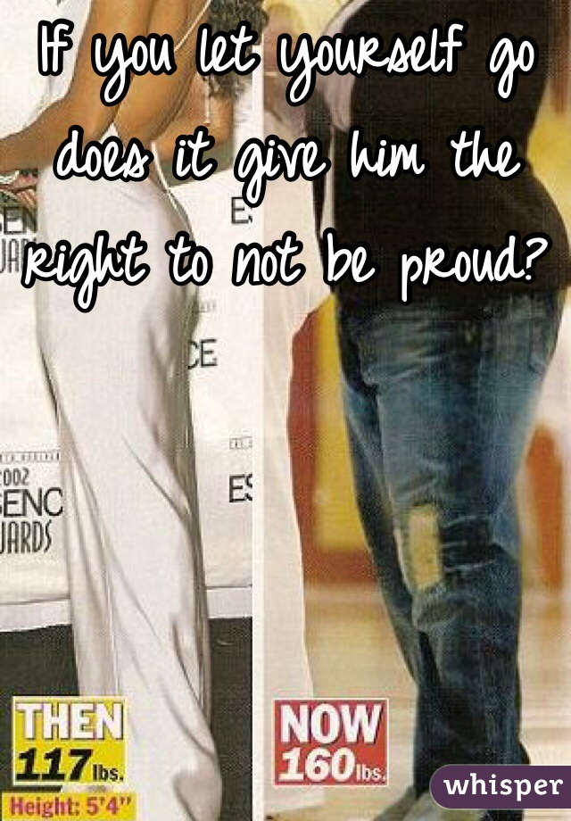 If you let yourself go does it give him the right to not be proud?