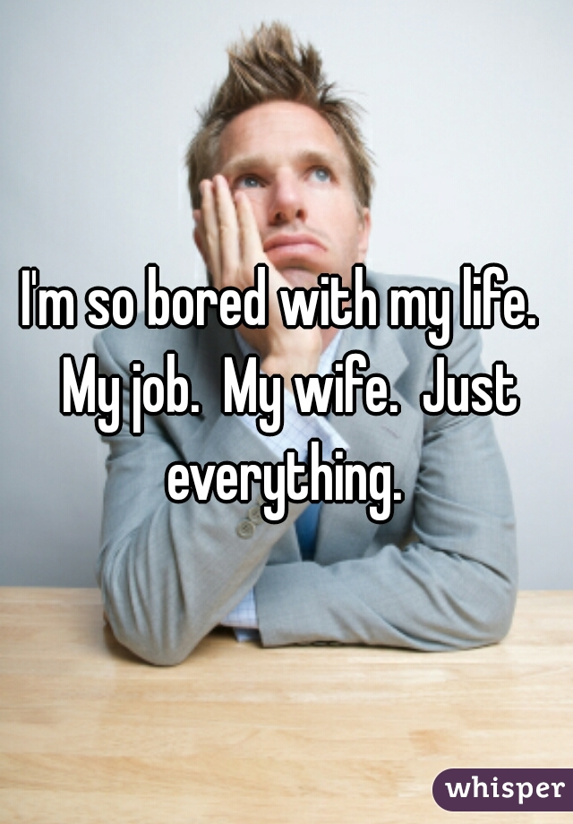 I'm so bored with my life.  My job.  My wife.  Just everything.