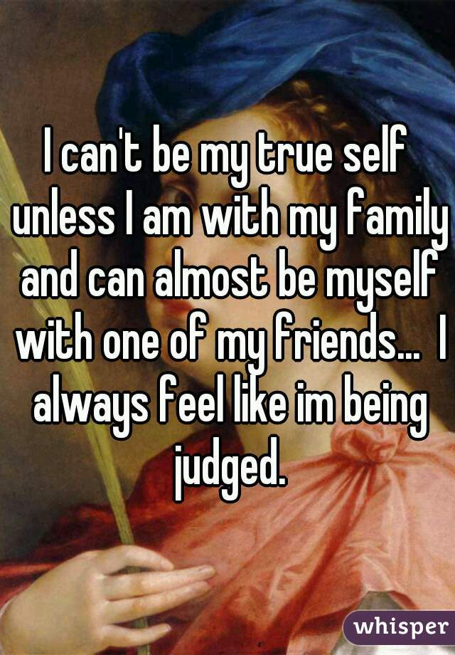 I can't be my true self unless I am with my family and can almost be myself with one of my friends...  I always feel like im being judged.