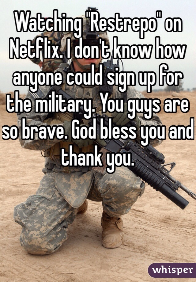 """Watching """"Restrepo"""" on Netflix. I don't know how anyone could sign up for the military. You guys are so brave. God bless you and thank you."""