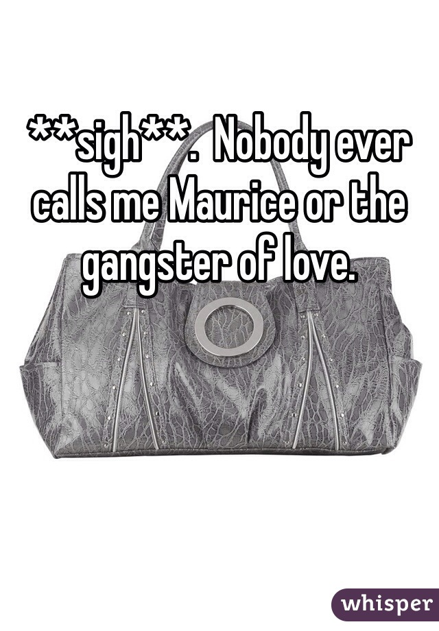 **sigh**.  Nobody ever calls me Maurice or the gangster of love.