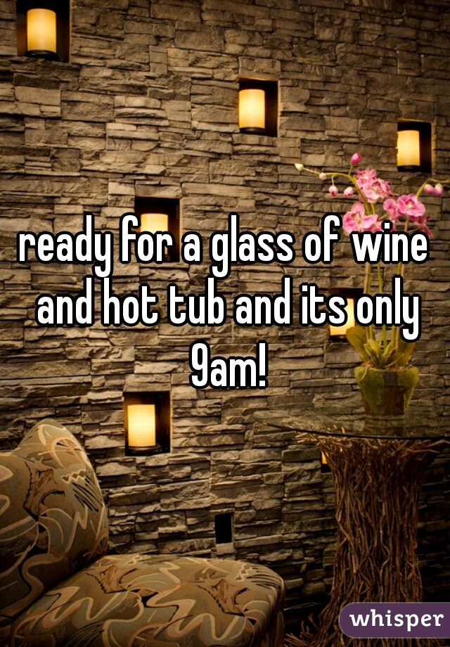 ready for a glass of wine and hot tub and its only 9am!