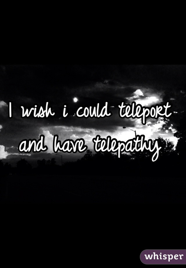 I wish i could teleport and have telepathy