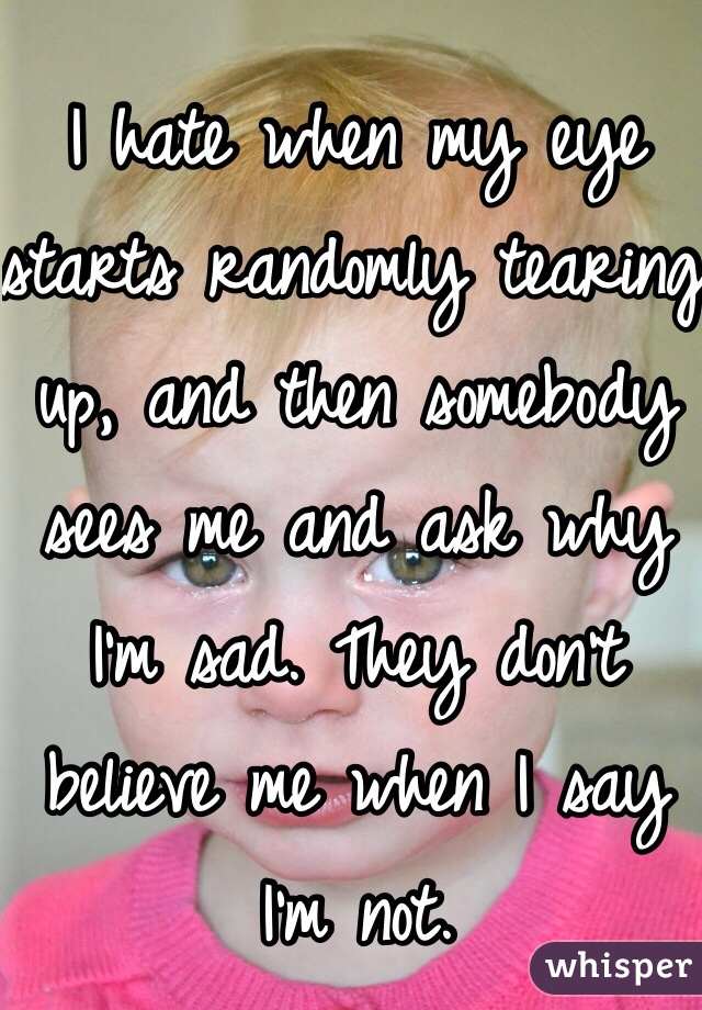 I hate when my eye starts randomly tearing up, and then somebody sees me and ask why I'm sad. They don't believe me when I say I'm not.