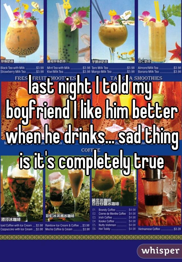 last night I told my boyfriend I like him better when he drinks... sad thing is it's completely true