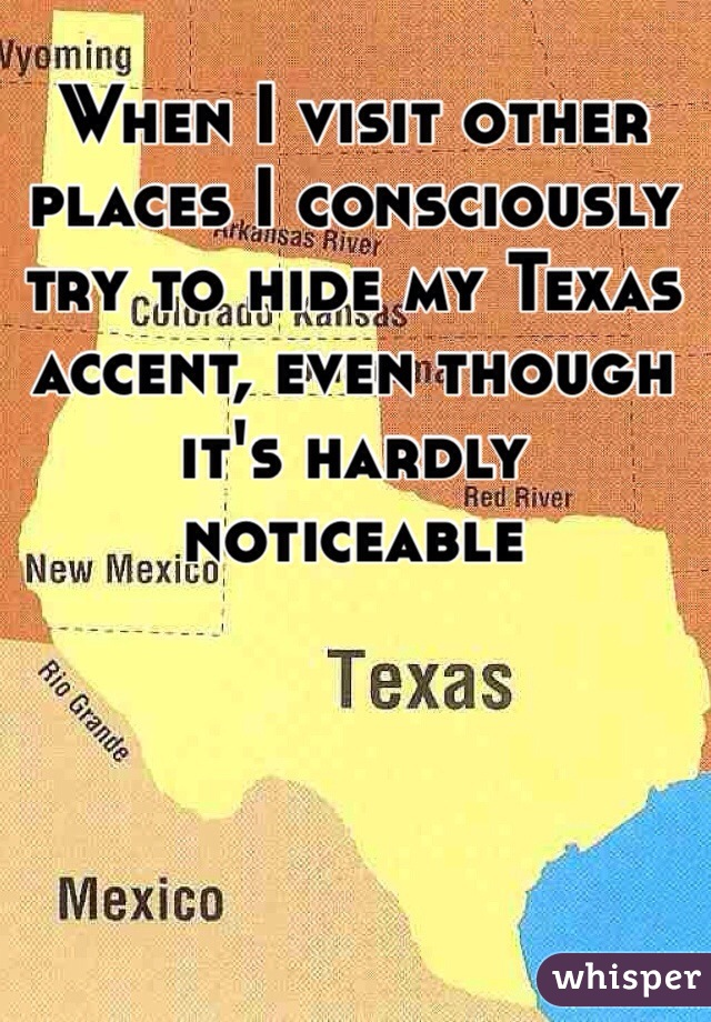 When I visit other places I consciously try to hide my Texas accent, even though it's hardly noticeable
