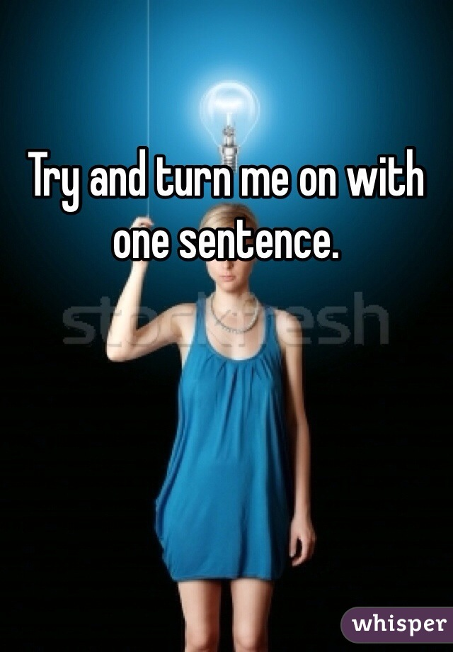 Try and turn me on with one sentence.