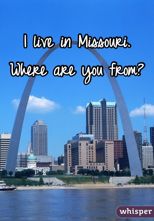 I live in Missouri. Where are you from?