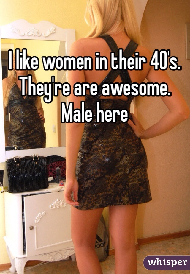 I like women in their 40's. They're are awesome. Male here
