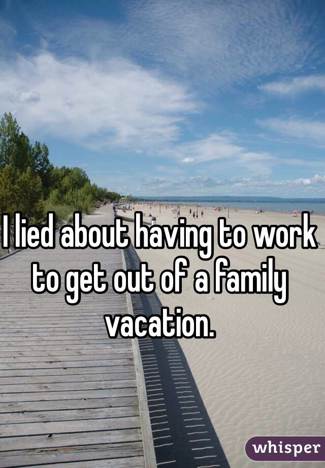 I lied about having to work to get out of a family vacation.