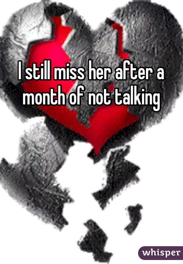 I still miss her after a month of not talking