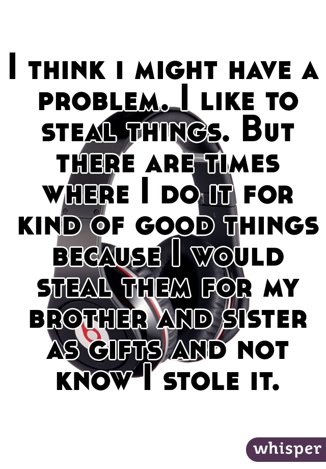 I think i might have a problem. I like to steal things. But there are times where I do it for kind of good things because I would steal them for my brother and sister as gifts and not know I stole it.