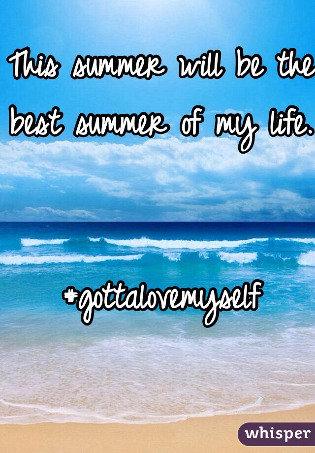 This summer will be the best summer of my life.    #gottalovemyself