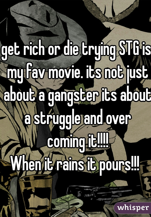 get rich or die trying STG is my fav movie. its not just about a gangster its about a struggle and over coming it!!!! When it rains it pours!!!
