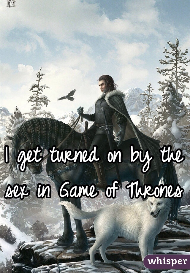 I get turned on by the sex in Game of Thrones