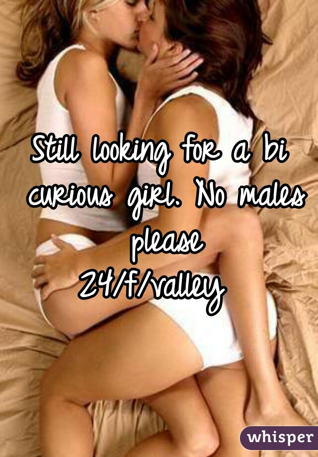 Still looking for a bi curious girl. No males please 24/f/valley