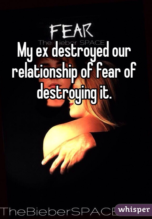 My ex destroyed our relationship of fear of destroying it.
