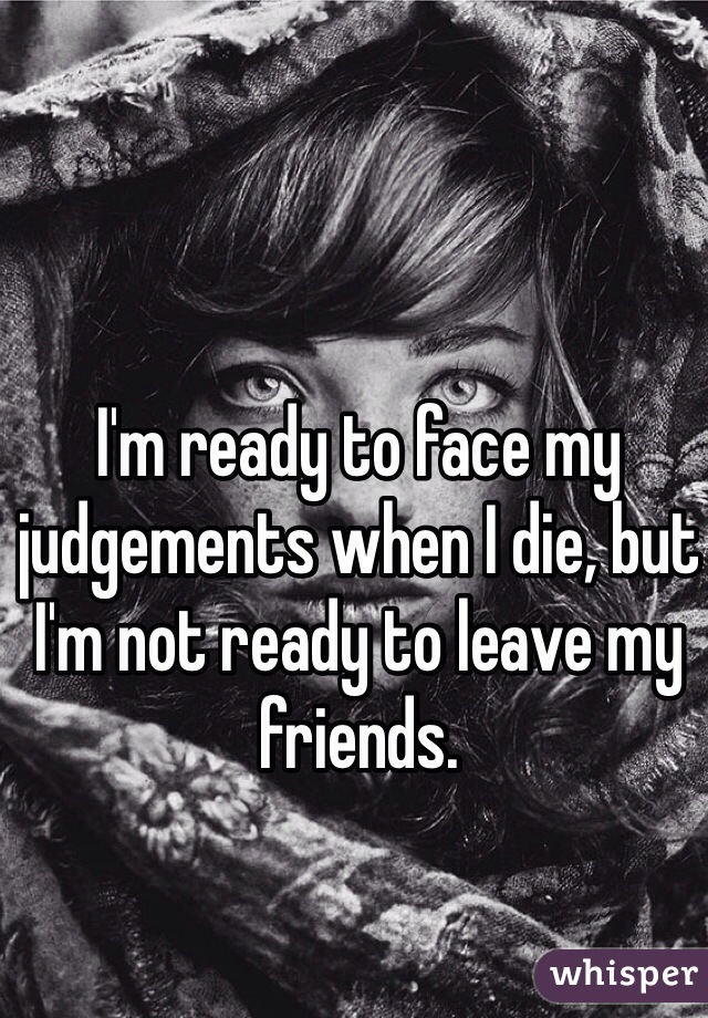 I'm ready to face my judgements when I die, but I'm not ready to leave my friends.