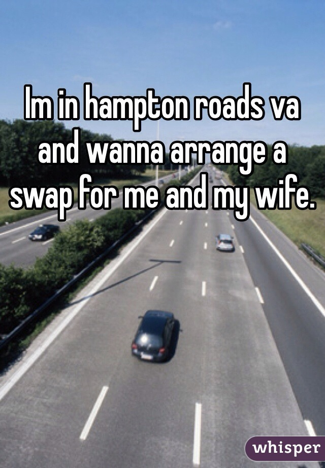 Im in hampton roads va and wanna arrange a swap for me and my wife.