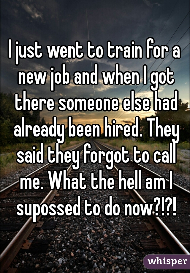 I just went to train for a new job and when I got there someone else had already been hired. They said they forgot to call me. What the hell am I supossed to do now?!?!
