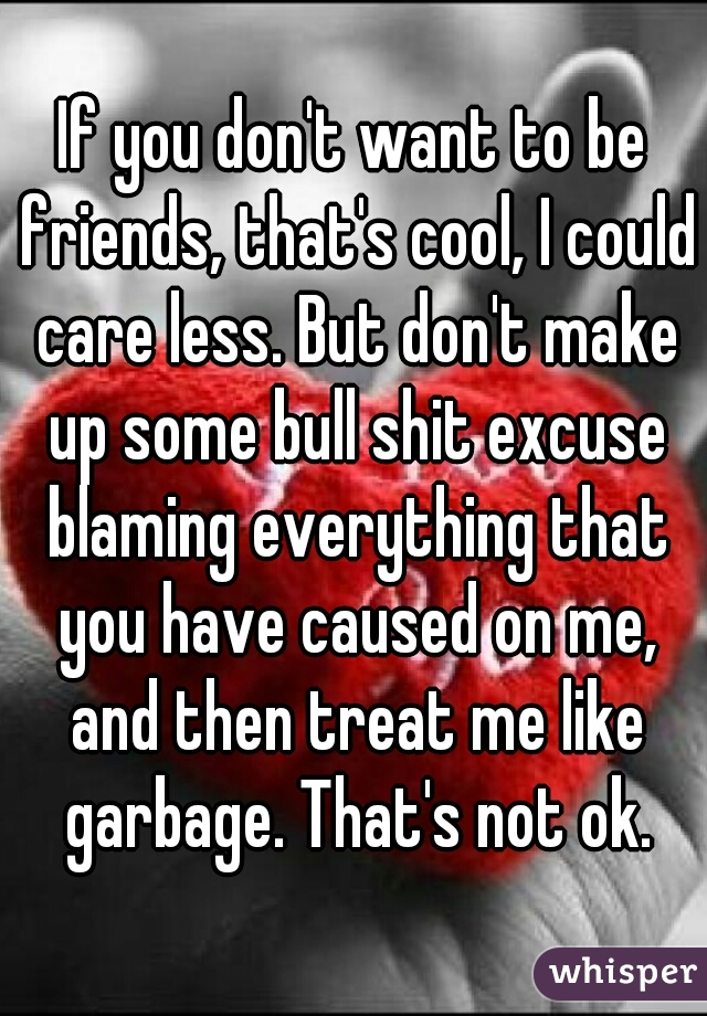 If you don't want to be friends, that's cool, I could care less. But don't make up some bull shit excuse blaming everything that you have caused on me, and then treat me like garbage. That's not ok.