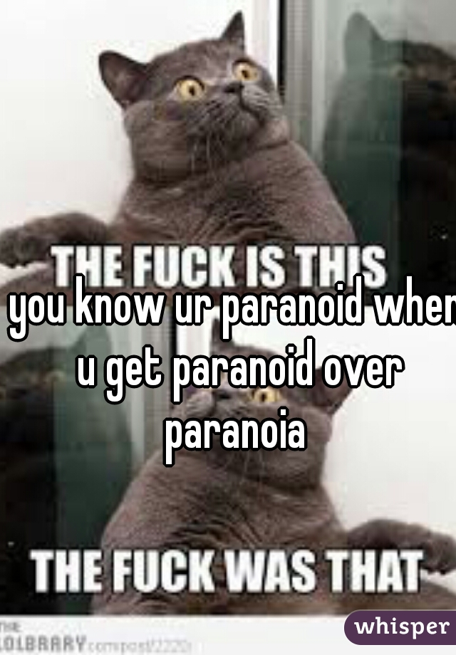 you know ur paranoid when u get paranoid over paranoia