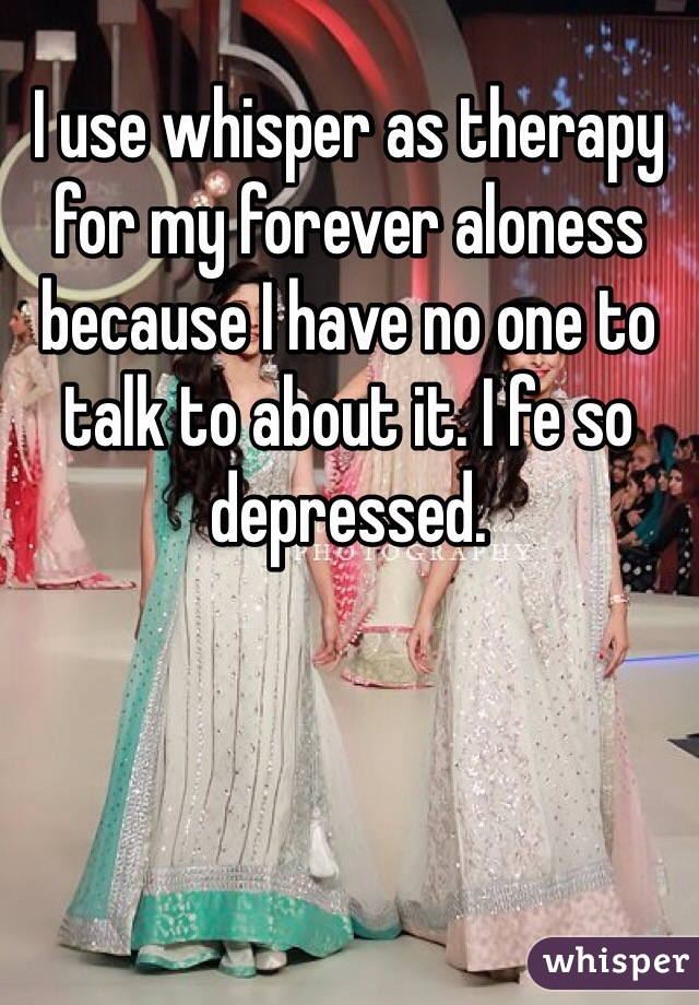 I use whisper as therapy for my forever aloness because I have no one to talk to about it. I fe so depressed.