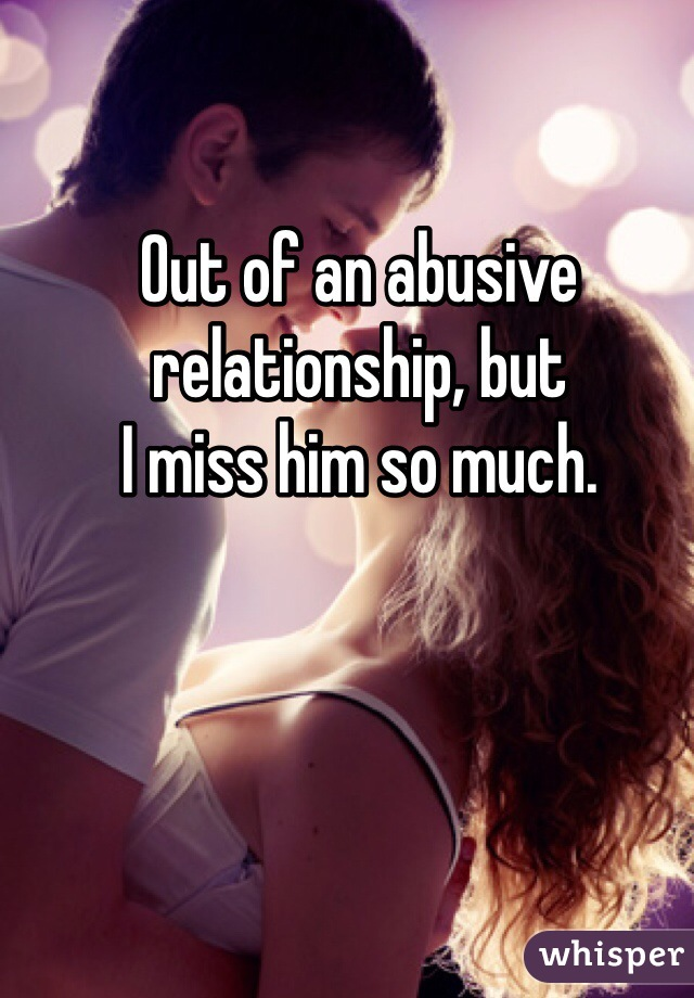 Out of an abusive  relationship, but I miss him so much.